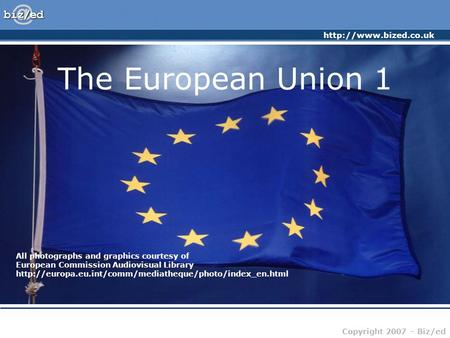 Copyright 2007 – Biz/ed The European Union 1 All photographs and graphics courtesy of European Commission Audiovisual Library