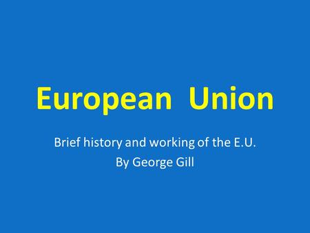 European Union Brief history and working of the E.U. By George Gill.