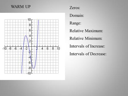 WARM UP Zeros: Domain: Range: Relative Maximum: Relative Minimum: