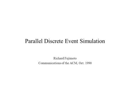 Parallel Discrete Event Simulation Richard Fujimoto Communications of the ACM, Oct. 1990.
