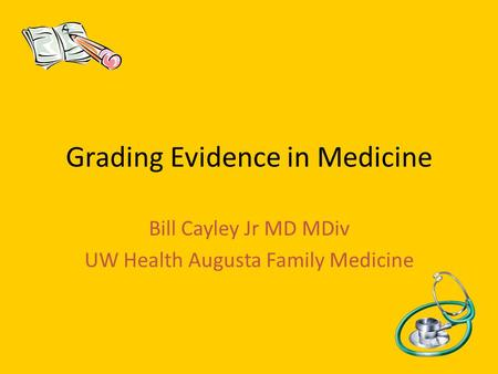 Grading Evidence in Medicine Bill Cayley Jr MD MDiv UW Health Augusta Family Medicine.