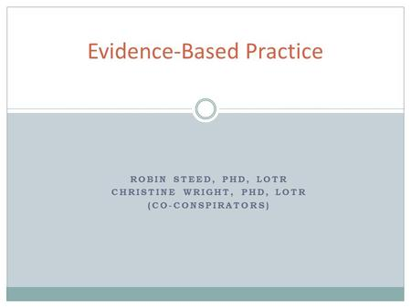 ROBIN STEED, PHD, LOTR CHRISTINE WRIGHT, PHD, LOTR (CO-CONSPIRATORS) Evidence-Based Practice.