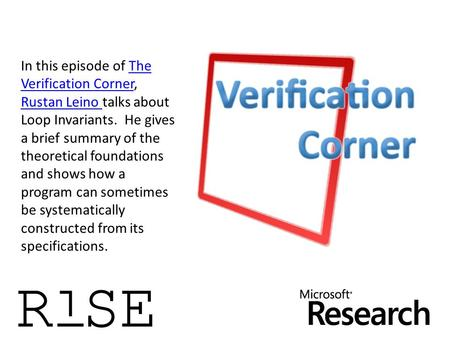 In this episode of The Verification Corner, Rustan Leino talks about Loop Invariants. He gives a brief summary of the theoretical foundations and shows.