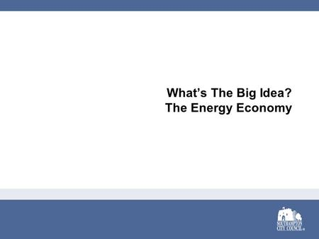 What's The Big Idea? The Energy Economy. It's the Energy Economy Growth in a Time of Recession Opportunities in the Green Economy Southampton's Track.