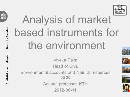 Analysis of market based instruments for the environment Viveka Palm Head of Unit, Environmental accounts and Natural resources, SCB Adjunct professor,