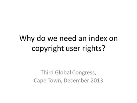 Why do we need an index on copyright user rights? Third Global Congress, Cape Town, December 2013.