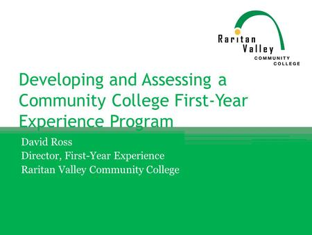 Developing and Assessing a Community College First-Year Experience Program David Ross Director, First-Year Experience Raritan Valley Community College.