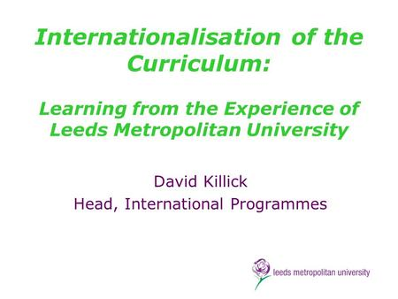Internationalisation of the Curriculum: Learning from the Experience of Leeds Metropolitan University David Killick Head, International Programmes.