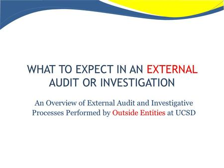 WHAT TO EXPECT IN AN EXTERNAL AUDIT OR INVESTIGATION An Overview of External Audit and Investigative Processes Performed by Outside Entities at UCSD.