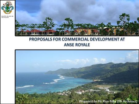 PROPOSALS FOR COMMERCIAL DEVELOPMENT AT ANSE ROYALE MINISTRY OF LAND USE AND HOUSING Proposed by Mr. Ron Felix (PA Architect)