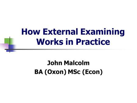 How External Examining Works in Practice John Malcolm BA (Oxon) MSc (Econ)