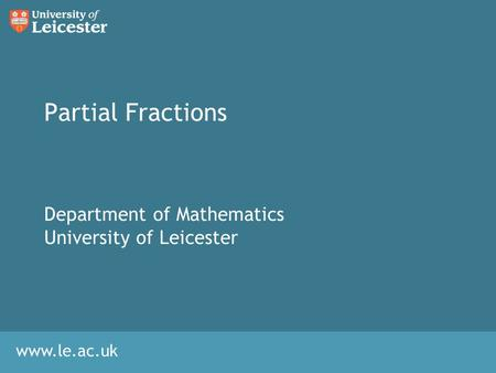 Www.le.ac.uk Partial Fractions Department of Mathematics University of Leicester.