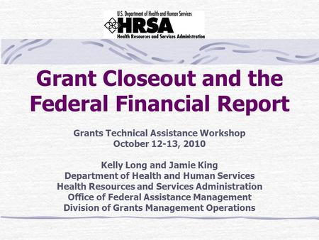 Grant Closeout and the Federal Financial Report Grants Technical Assistance Workshop October 12-13, 2010 Kelly Long and Jamie King Department of Health.