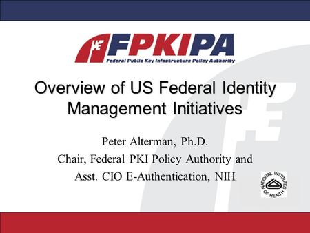 Overview of US Federal Identity Management Initiatives Peter Alterman, Ph.D. Chair, Federal PKI Policy Authority and Asst. CIO E-Authentication, NIH.