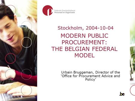 MODERN PUBLIC PROCUREMENT: THE BELGIAN FEDERAL MODEL Urbain Bruggeman, Director of the 'Office for Procurement Advice and Policy' Stockholm, 2004-10-04.