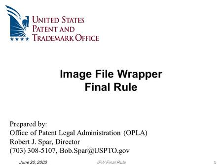 IFW Final RuleJune 30, 20031 Image File Wrapper Final Rule Prepared by: Office of Patent Legal Administration (OPLA) Robert J. Spar, Director (703) 308-5107,