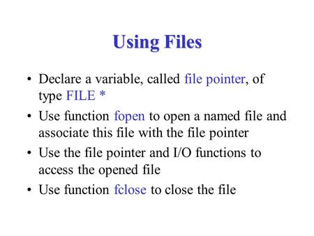 Using Files Declare a variable, called file pointer, of type FILE * Use function fopen to open a named file and associate this file with the file pointer.