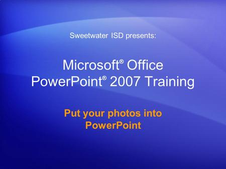 Microsoft ® Office PowerPoint ® 2007 Training Put your photos into PowerPoint Sweetwater ISD presents: