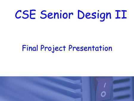 CSE Senior Design II Final Project Presentation. 1  Monday, May 6 th 8:00 AM in ERB 103  Begins sharply at 8:00 AM in ERB 103 35 minutes  Each team.