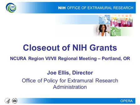 OPERA Closeout of NIH Grants NCURA Region VI/VII Regional Meeting – Portland, OR Joe Ellis, Director Office of Policy for Extramural Research Administration.