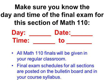 Make sure you know the day and time of the final exam for this section of Math 110: Day: ______ Date:______ Time: ______ to _______ All Math 110.