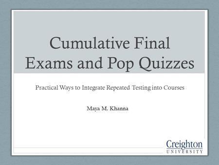 Cumulative Final Exams and Pop Quizzes Practical Ways to Integrate Repeated Testing into Courses Maya M. Khanna.