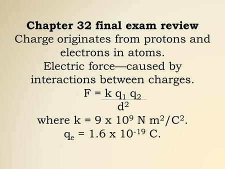 Chapter 32 final exam review Charge originates from protons and electrons in atoms. Electric force—caused by interactions between charges. F = k q 1 q.