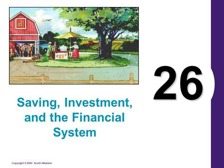 Copyright © 2004 South-Western 26 Saving, Investment, and the Financial System.