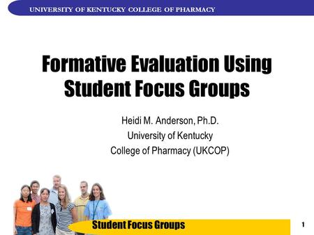 Student Focus Groups UNIVERSITY OF KENTUCKY COLLEGE OF PHARMACY 1 Formative Evaluation Using Student Focus Groups Heidi M. Anderson, Ph.D. University of.