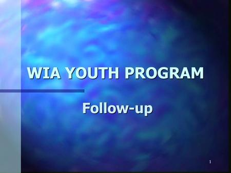 1 WIA YOUTH PROGRAM Follow-up. 2 Follow-Up ò All youth participants must receive some form of follow-up services for a minimum duration of 12 months.