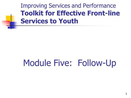 1 Improving Services and Performance Toolkit for Effective Front-line Services to Youth Module Five: Follow-Up.
