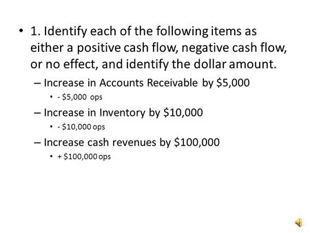 1. Identify each of the following items as either a positive cash flow, negative cash flow, or no effect, and identify the dollar amount. Increase in Accounts.