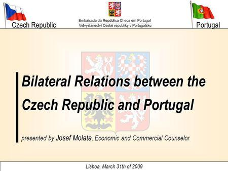 Czech Republic Lisboa, March 31th of 2009 Bilateral Relations between the Czech Republic and Portugal Portugal presented by Josef Molata, Economic and.