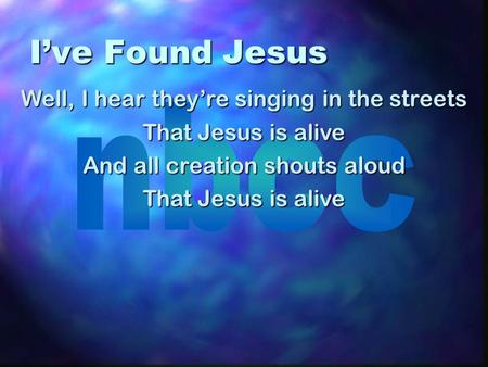 I've Found Jesus Well, I hear they're singing in the streets That Jesus is alive And all creation shouts aloud That Jesus is alive.