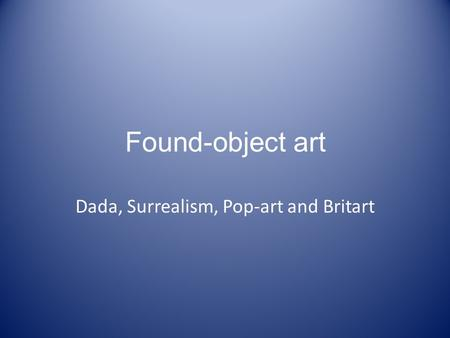 Found-object art Dada, Surrealism, Pop-art and Britart.