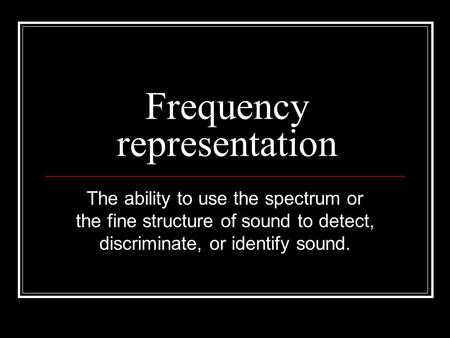 Frequency representation The ability to use the spectrum or the fine structure of sound to detect, discriminate, or identify sound.