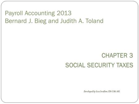 CHAPTER 3 SOCIAL SECURITY TAXES Payroll Accounting 2013 Bernard J. Bieg and Judith A. Toland Developed by Lisa Swallow, CPA CMA MS.