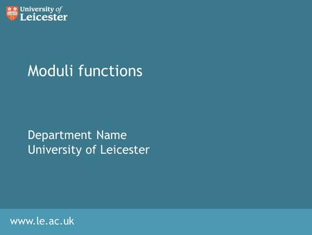 Www.le.ac.uk Moduli functions Department Name University of Leicester.