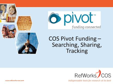 Indispensable tools for research at its best www.refworks-cos.com COS Pivot Funding – Searching, Sharing, Tracking.