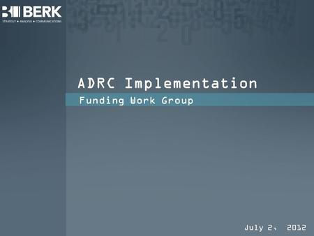 ADRC Implementation Funding Work Group July 2, 2012.