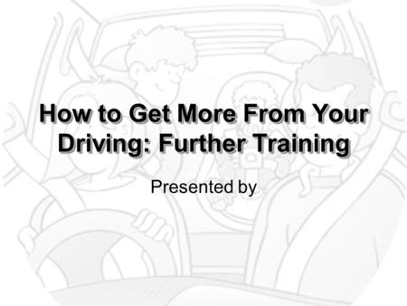 How to Get More From Your Driving: Further Training Presented by.