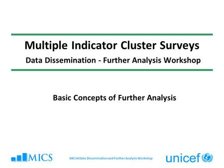 Multiple Indicator Cluster Surveys Data Dissemination - Further Analysis Workshop Basic Concepts of Further Analysis MICS4 Data Dissemination and Further.
