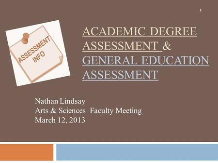ACADEMIC DEGREE ASSESSMENT & GENERAL EDUCATION ASSESSMENT Nathan Lindsay Arts & Sciences Faculty Meeting March 12, 2013 1.