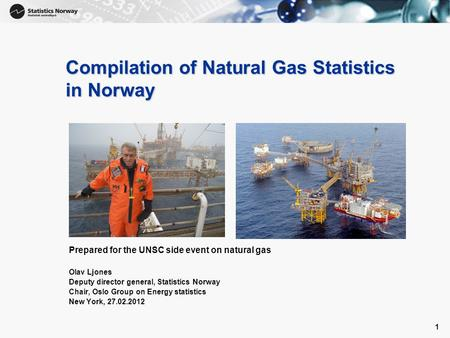 1 1 Compilation of Natural Gas Statistics in Norway Prepared for the UNSC side event on natural gas Olav Ljones Deputy director general, Statistics Norway.