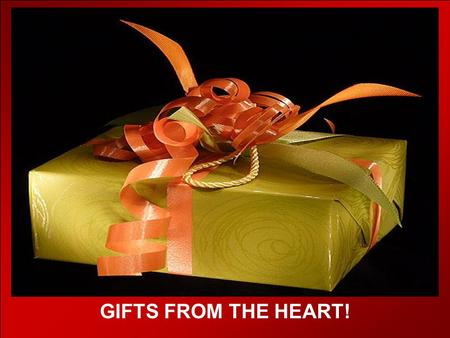 CLICK TO ADVANCE SLIDES ♫ Turn on your speakers! ♫ Turn on your speakers! GIFTS FROM THE HEART!