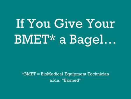 "If You Give Your BMET* a Bagel… *BMET = BioMedical Equipment Technician a.k.a. ""Biomed"""