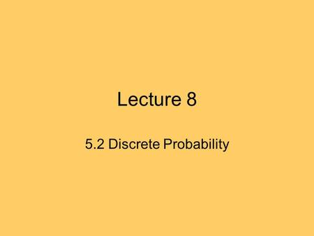 Lecture 8 5.2 Discrete Probability. 5.2 Recap Sample space: space of all possible outcomes. Event: subset of of S. p(s) : probability of element s of.
