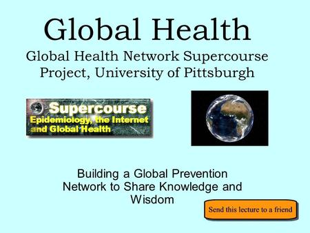 Global Health Global Health Network Supercourse Project, University of Pittsburgh Building a Global Prevention Network to Share Knowledge and Wisdom.