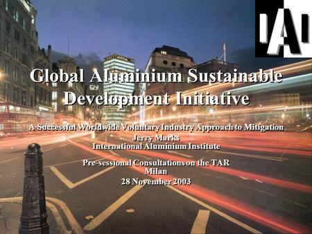 Global Aluminium Sustainable Development Initiative A Successful Worldwide Voluntary Industry Approach to Mitigation Jerry Marks International Aluminium.
