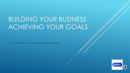 BUILDING YOUR BUSINESS ACHIEVING YOUR GOALS The WWWH Small Business Boardroom.